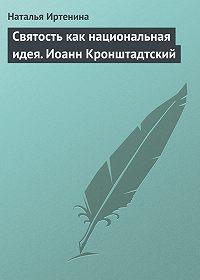 Наталья Иртенина -Святость как национальная идея. Иоанн Кронштадтский