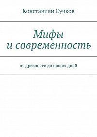 Константин Сучков -Мифы исовременность. Отдревности донашихдней