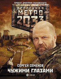 Сергей Семенов - Метро 2033: Чужими глазами