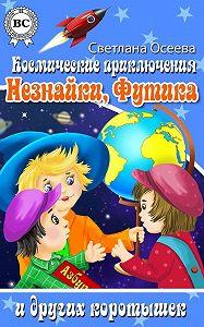 Светлана Осеева -Космические приключения Незнайки, Футика и других коротышек