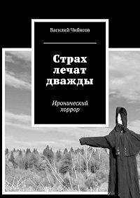 Василий Чибисов -Страх лечат дважды. Иронический хоррор