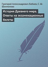 Григорий Александрович Бабаев, С. Ш. Шахмалова - История Древнего мира. Ответы на экзаменационные билеты