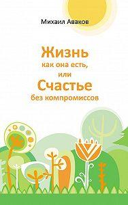 Михаил Аваков -Жизнь как она есть, или Счастье без компромиссов