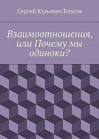 Сергей Власов - Взаимоотношения, или Почему мы одиноки?