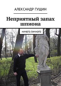 Александр Гущин -Неприятный запах шпиона. Ничего личного