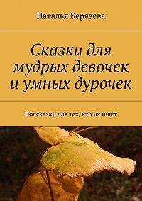 Наталья Берязева - Cказки для мудрых девочек и умных дурочек