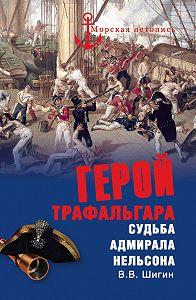 Владимир Шигин - Герой Трафальгара. Судьба адмирала Нельсона