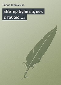 Тарас Шевченко -«Ветер буйный, век стобою…»