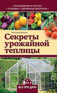 Александр Калинин -Секреты урожайной теплицы