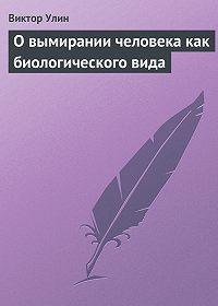 Виктор Улин -О вымирании человека как биологического вида