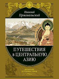Николай Михайлович Пржевальский -Путешествия в Центральной Азии