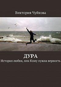 Виктория Чуйкова -Дура. История любви, или Кому нужна верность