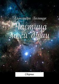Александра Полищук -Частица моей души. Сборник