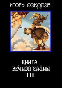 Игорь Соколов -Книга вечной тайны. Книга третья