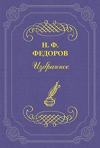 Николай Федоров -Одно из противоречий «сынов века сего»