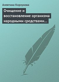 Алевтина Корзунова - Очищение и восстановление организма народными средствами при заболеваниях почек