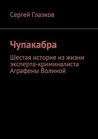 Сергей Глазков -Чупакабра. Шестая история изжизни эксперта-криминалиста Аграфены Волиной
