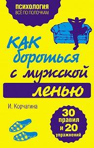 Ирина Корчагина - Как бороться с мужской ленью. 30 правил и 20 упражнений