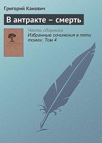 Григорий Канович - В антракте – смерть
