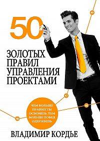 Владимир Кордье -50 Золотых Правил Управления Проектами