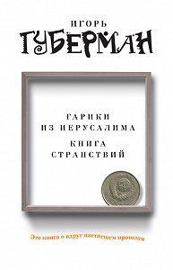 Игорь Губерман - Гарики из Иерусалима. Книга странствий (сборник)