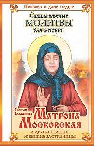 Ольга Светлова -Святая блаженная Матрона Московская и другие святые женские заступницы. Самые важные молитвы для женщин