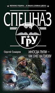 Сергей Самаров - Иногда пули – как снег на голову