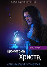 Владимир Колотенко -Хромосома Христа, или Эликсир Бессмертия. Книга третья
