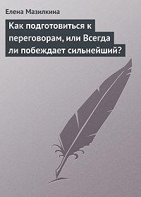Елена Мазилкина - Как подготовиться к переговорам, или Всегда ли побеждает сильнейший?