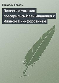Николай Гоголь -Повесть о том, как поссорились Иван Иванович с Иваном Никифоровичем