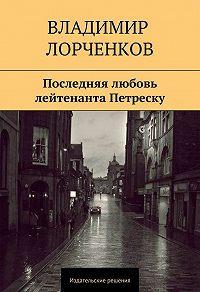 Владимир Лорченков - Последняя любовь лейтенанта Петреску