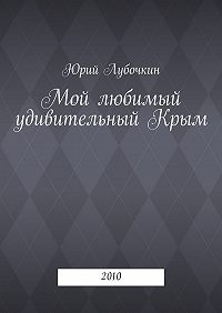 Юрий Лубочкин -Мой любимый удивительныйКрым. 2010