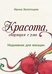 Ирина Запотоцкая - Красота, сводящая сума. Недневник для женщин