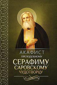 Сборник -Акафист преподобному Серафиму, Саровскому чудотворцу