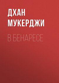 Дхан Мукерджи -В Бенаресе