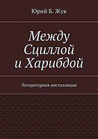 Юрий Жук -Между Сциллой иХарибдой. Литературная инсталляция