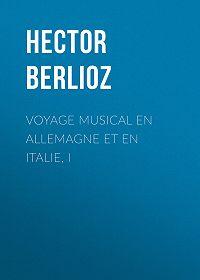 Hector Berlioz -Voyage musical en Allemagne et en Italie, I