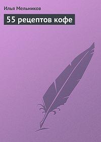 Илья Мельников -55 рецептов кофе