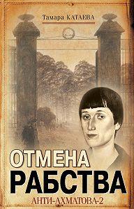 Тамара Катаева -Отмена рабства. Анти-Ахматова-2