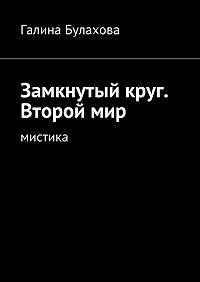 Галина Булахова -Замкнутый круг. Второй мир. Мистика