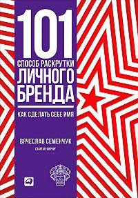 Вячеслав Семенчук -101 способ раскрутки личного бренда. Как сделать себе имя