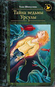 Тоня Шипулина -Тайна ведьмы Урсулы