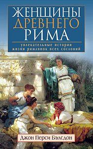 Джон Бэлсдон -Женщины Древнего Рима. Увлекательные истории жизни римлянок всех сословий