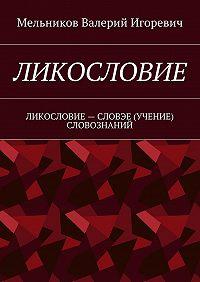 Валерий Мельников -ЛИКОСЛОВИЕ. ЛИКОСЛОВИЕ– СЛОВЭЕ (УЧЕНИЕ) СЛОВОЗНАНИЙ