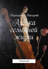 Маргарита Макарова - Азбука семейной жизни