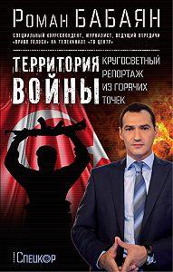 Роман Бабаян -Территория войны. Кругосветный репортаж из горячих точек
