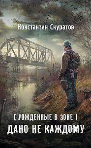 Константин Васильевич Скуратов -Рожденные в Зоне. Дано не каждому