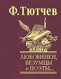 Федор Тютчев -Любовники, безумцы и поэты…