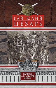 Гай Юлий Цезарь -Записки о Галльской войне