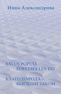 Инна Александрова - Salus populi suprema lexest. Благо народа– высший закон (сборник)